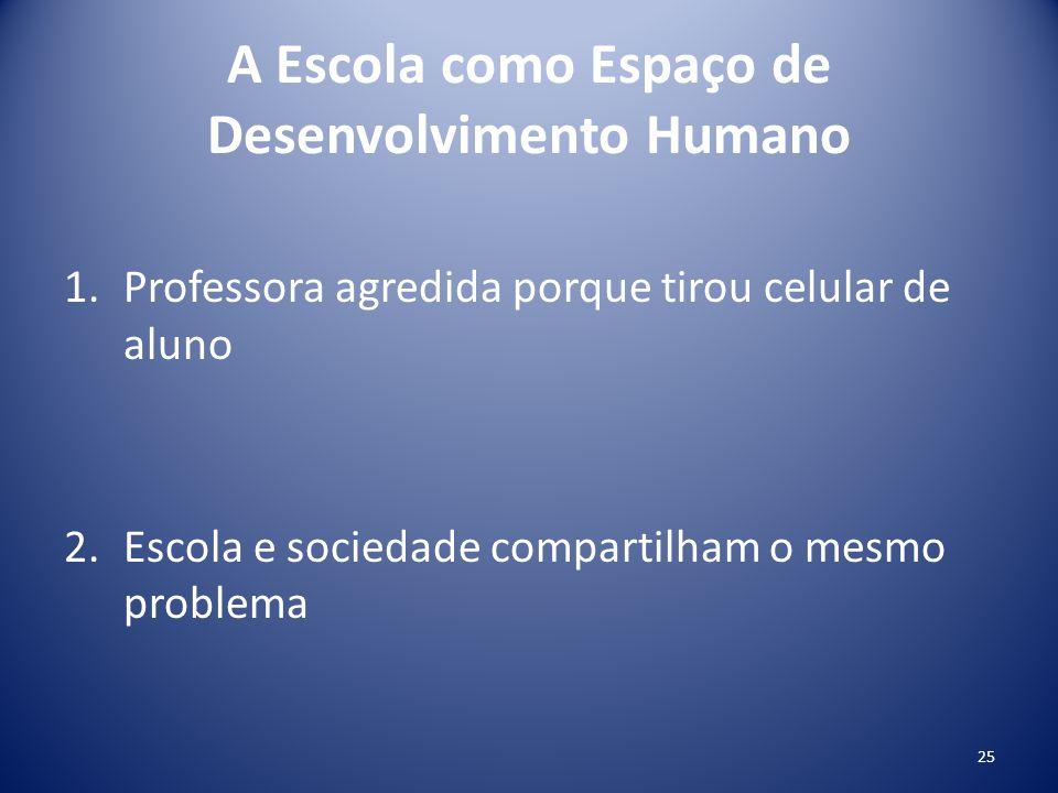 A Escola como Espaço de Desenvolvimento Humano 1.Professora agredida porque tirou celular de aluno 2.Escola e sociedade compartilham o mesmo problema