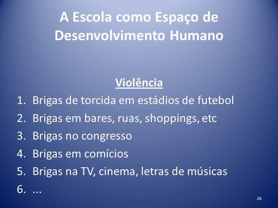 A Escola como Espaço de Desenvolvimento Humano Violência 1.Brigas de torcida em estádios de futebol 2.Brigas em bares, ruas, shoppings, etc 3.Brigas n