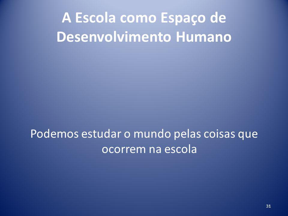 A Escola como Espaço de Desenvolvimento Humano Podemos estudar o mundo pelas coisas que ocorrem na escola 31