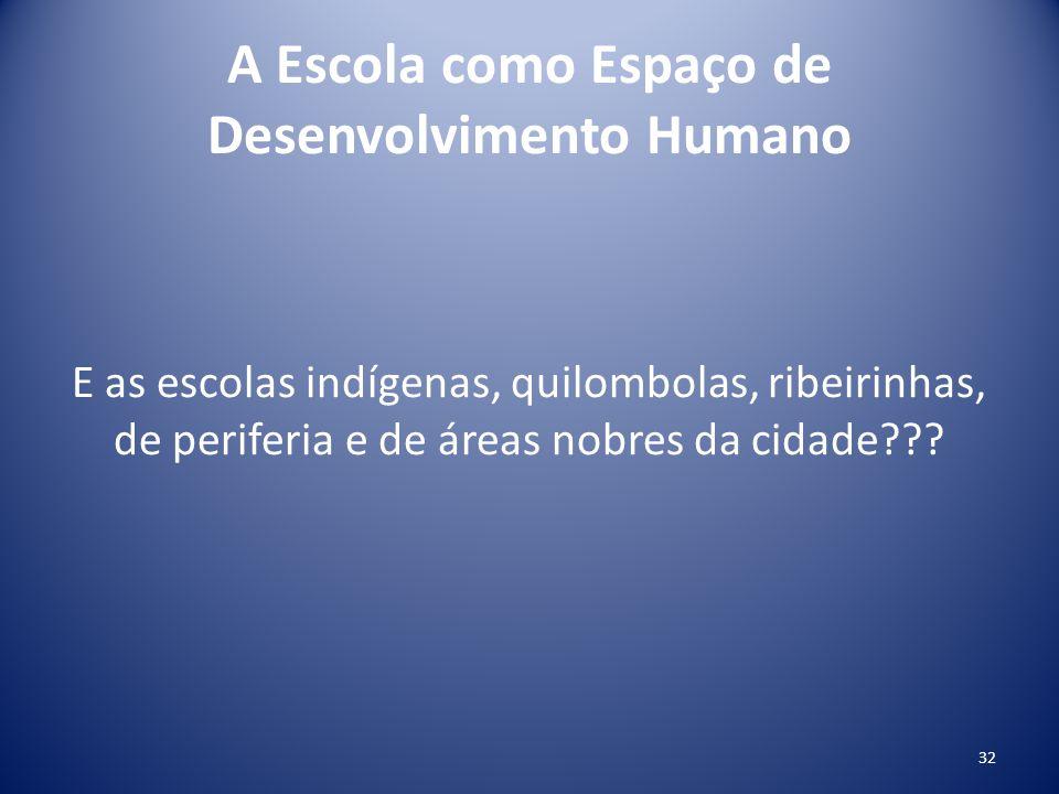 A Escola como Espaço de Desenvolvimento Humano E as escolas indígenas, quilombolas, ribeirinhas, de periferia e de áreas nobres da cidade??? 32