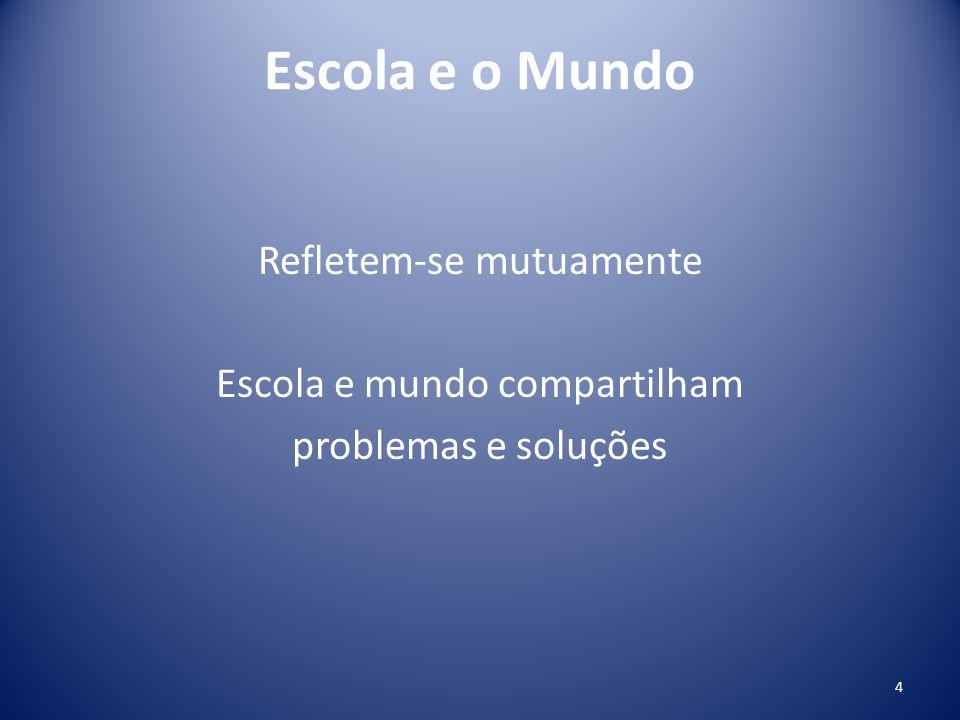 Escola e o Mundo Refletem-se mutuamente Escola e mundo compartilham problemas e soluções 4