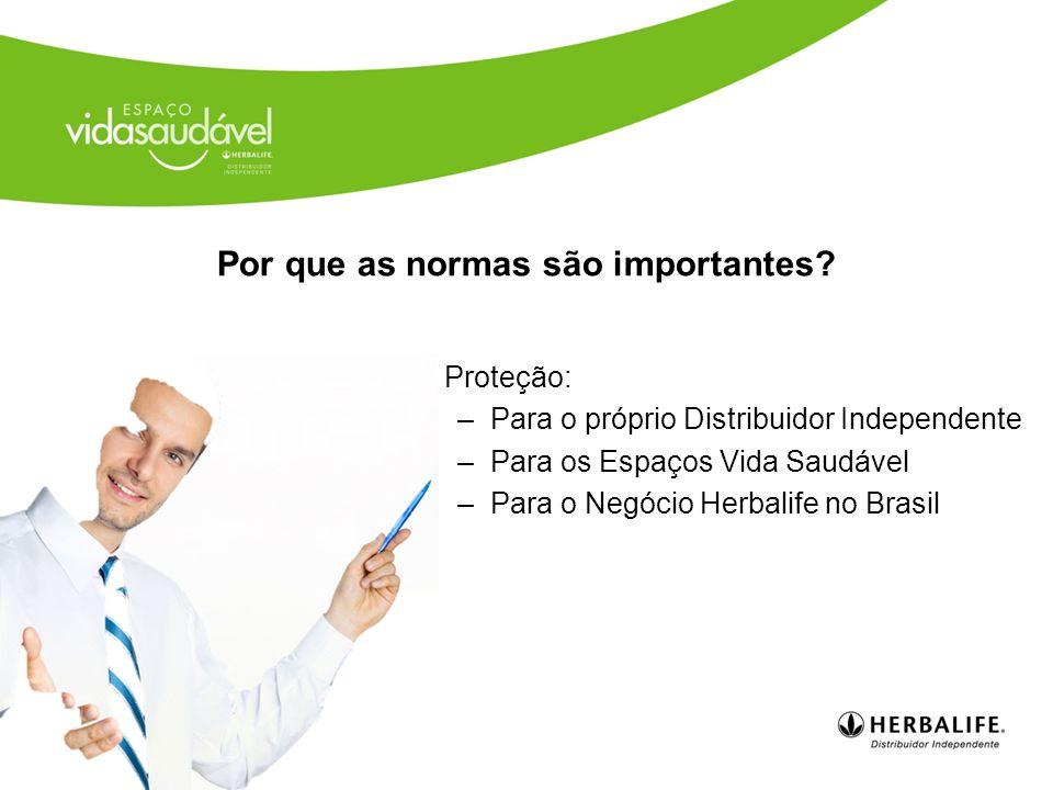 Proteção: –Para o próprio Distribuidor Independente –Para os Espaços Vida Saudável –Para o Negócio Herbalife no Brasil Por que as normas são importantes?