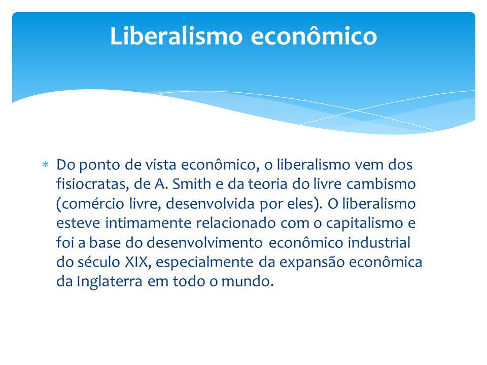  Do ponto de vista econômico, o liberalismo vem dos fisiocratas, de A. Smith e da teoria do livre cambismo (comércio livre, desenvolvida por eles). O