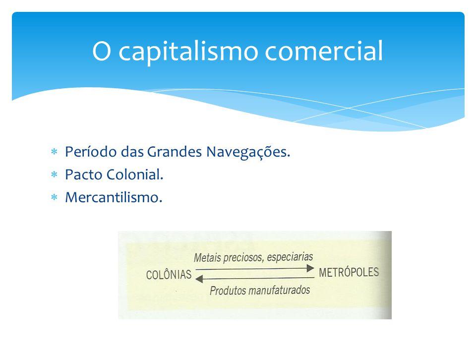  Período das Grandes Navegações.  Pacto Colonial.  Mercantilismo. O capitalismo comercial