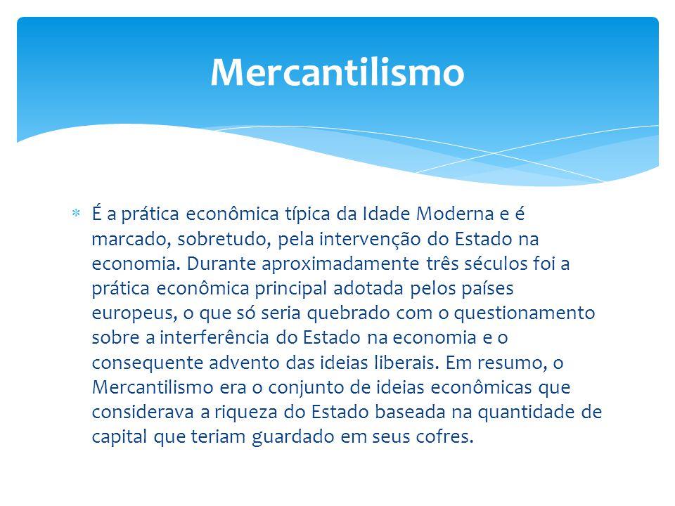  É a prática econômica típica da Idade Moderna e é marcado, sobretudo, pela intervenção do Estado na economia. Durante aproximadamente três séculos f