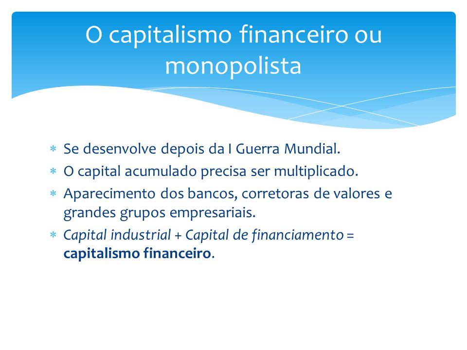  Se desenvolve depois da I Guerra Mundial.  O capital acumulado precisa ser multiplicado.  Aparecimento dos bancos, corretoras de valores e grandes