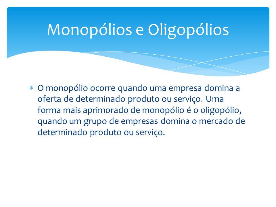  O monopólio ocorre quando uma empresa domina a oferta de determinado produto ou serviço. Uma forma mais aprimorado de monopólio é o oligopólio, quan