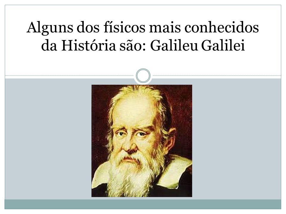 Alguns dos físicos mais conhecidos da História são: Galileu Galilei