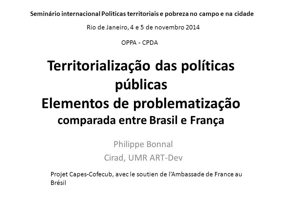 Territorialização das políticas públicas Elementos de problematização comparada entre Brasil e França Philippe Bonnal Cirad, UMR ART-Dev Projet Capes-