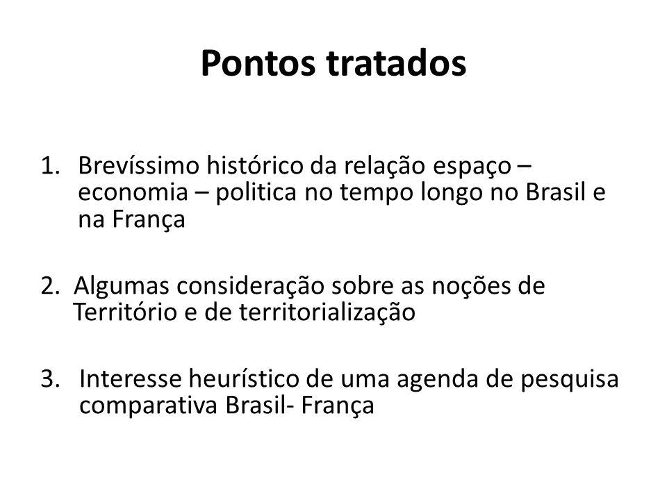 Pontos tratados 1.Brevíssimo histórico da relação espaço – economia – politica no tempo longo no Brasil e na França 2. Algumas consideração sobre as n