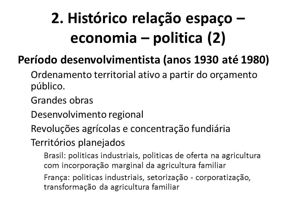2. Histórico relação espaço – economia – politica (2) Período desenvolvimentista (anos 1930 até 1980) Ordenamento territorial ativo a partir do orçame