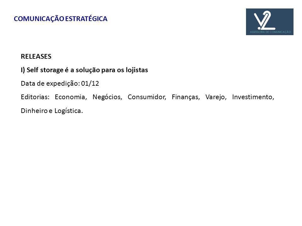COMUNICAÇÃO ESTRATÉGICA RELEASES I) Self storage é a solução para os lojistas Data de expedição: 01/12 Editorias: Economia, Negócios, Consumidor, Finanças, Varejo, Investimento, Dinheiro e Logística.