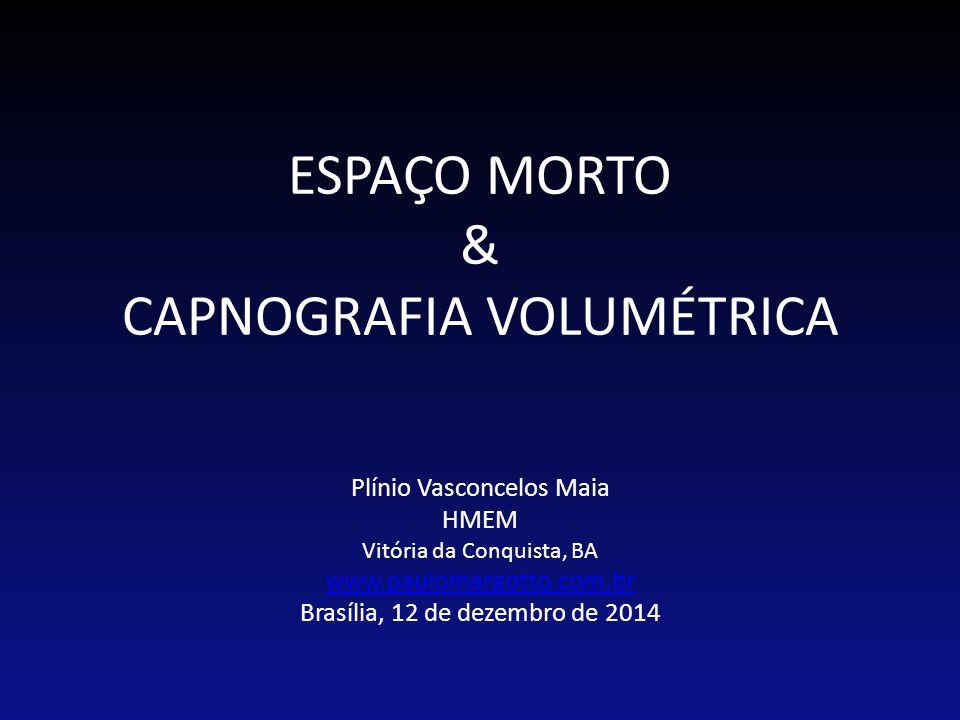ESPAÇO MORTO & CAPNOGRAFIA VOLUMÉTRICA Plínio Vasconcelos Maia HMEM Vitória da Conquista, BA www.paulomargotto.com.br Brasília, 12 de dezembro de 2014