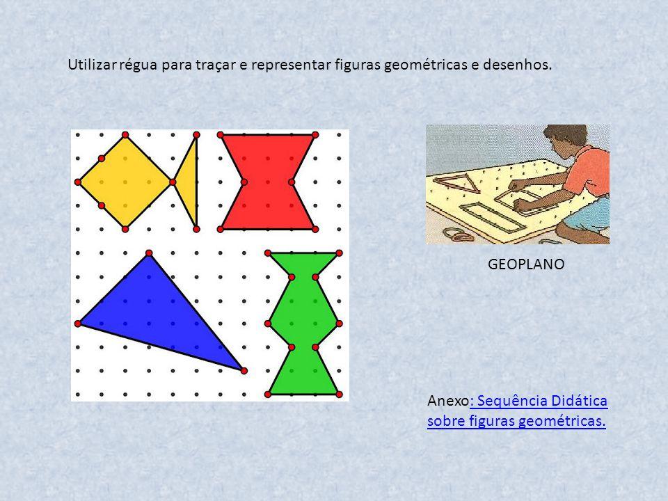 Utilizar régua para traçar e representar figuras geométricas e desenhos. GEOPLANO Anexo: Sequência Didática sobre figuras geométricas.: Sequência Didá
