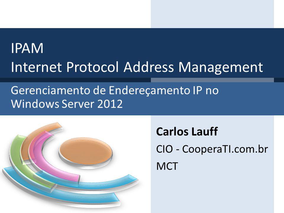 Gerenciamento de Endereçamento IP no Windows Server 2012 IPAM Internet Protocol Address Management Carlos Lauff CIO - CooperaTI.com.br MCT