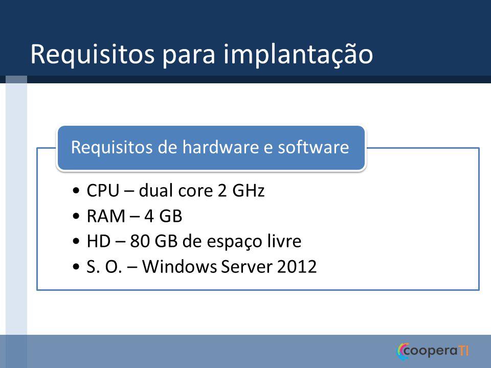 Requisitos para implantação CPU – dual core 2 GHz RAM – 4 GB HD – 80 GB de espaço livre S. O. – Windows Server 2012 Requisitos de hardware e software