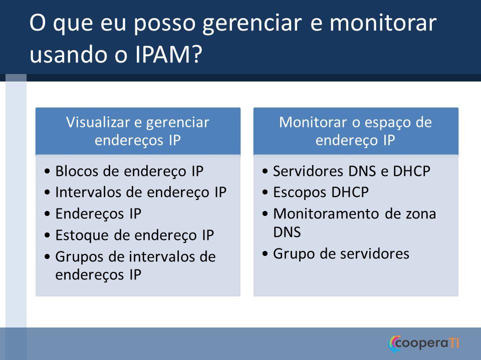 O que eu posso gerenciar e monitorar usando o IPAM? Visualizar e gerenciar endereços IP Blocos de endereço IP Intervalos de endereço IP Endereços IP E