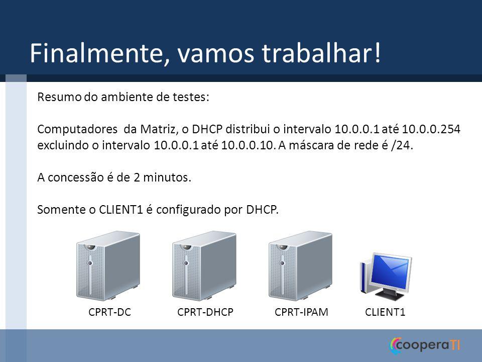 Finalmente, vamos trabalhar! CPRT-DCCPRT-DHCPCPRT-IPAMCLIENT1 Resumo do ambiente de testes: Computadores da Matriz, o DHCP distribui o intervalo 10.0.