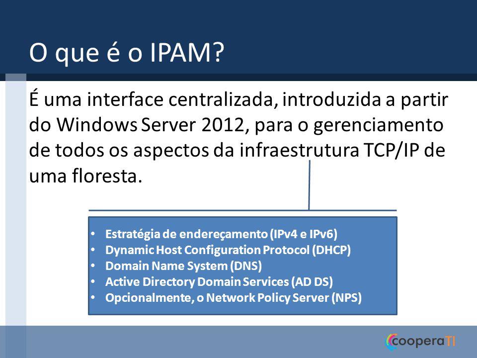 O que é o IPAM? É uma interface centralizada, introduzida a partir do Windows Server 2012, para o gerenciamento de todos os aspectos da infraestrutura