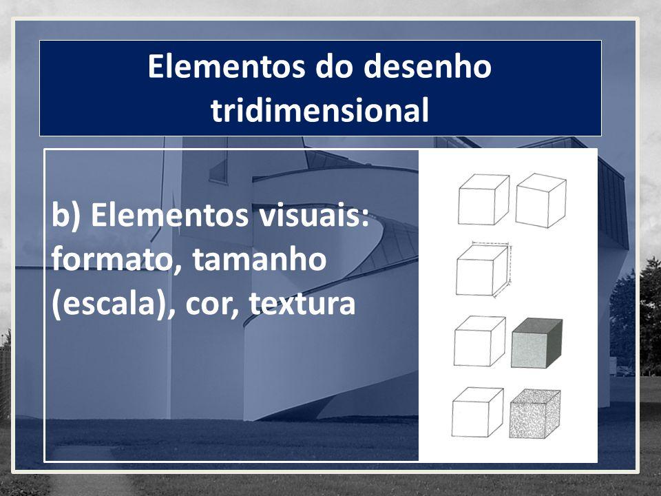 b) Elementos visuais: formato, tamanho (escala), cor, textura Elementos do desenho tridimensional