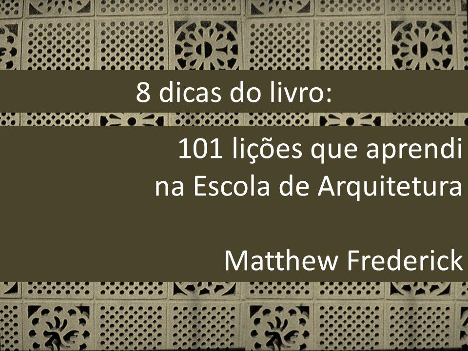101 lições que aprendi na Escola de Arquitetura Matthew Frederick 8 dicas do livro: