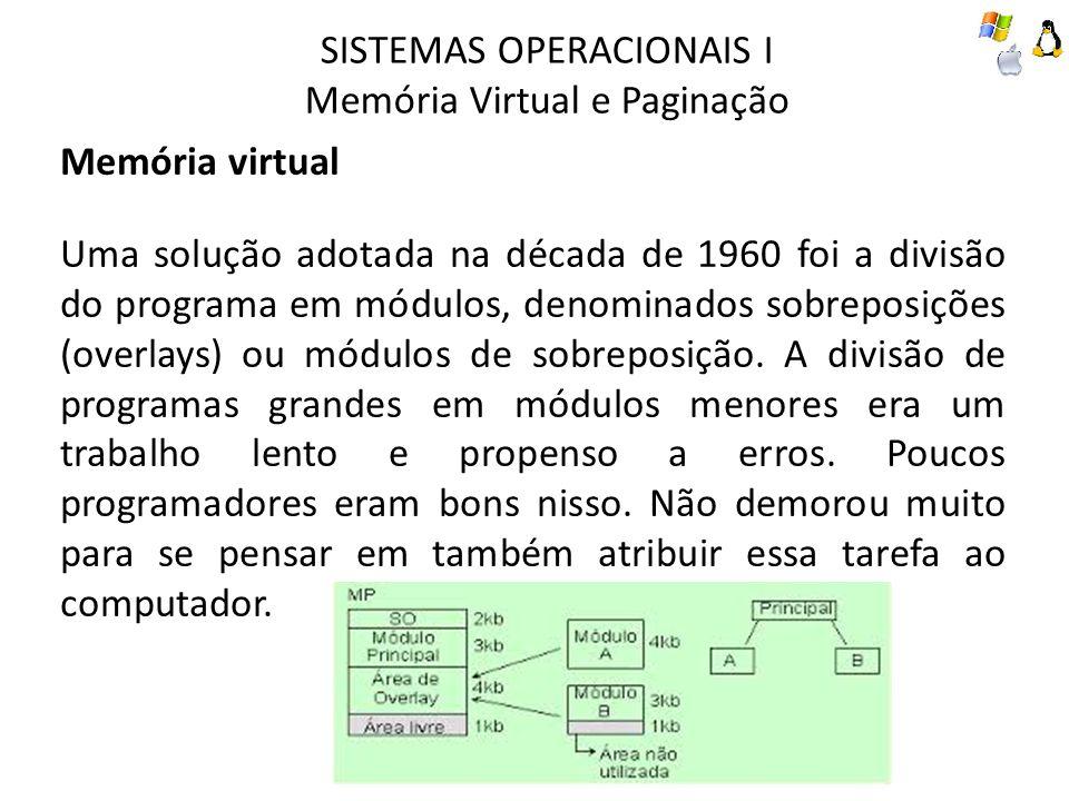 SISTEMAS OPERACIONAIS I Memória Virtual e Paginação Paginação Tabelas de páginas No caso mais simples, o mapeamento dos endereços virtuais em endereços físicos pode ser resumido da seguinte forma: o endereço virtual é dividido em números de página virtual (bits mais significativos) e um deslocamento (bits menos significativos).