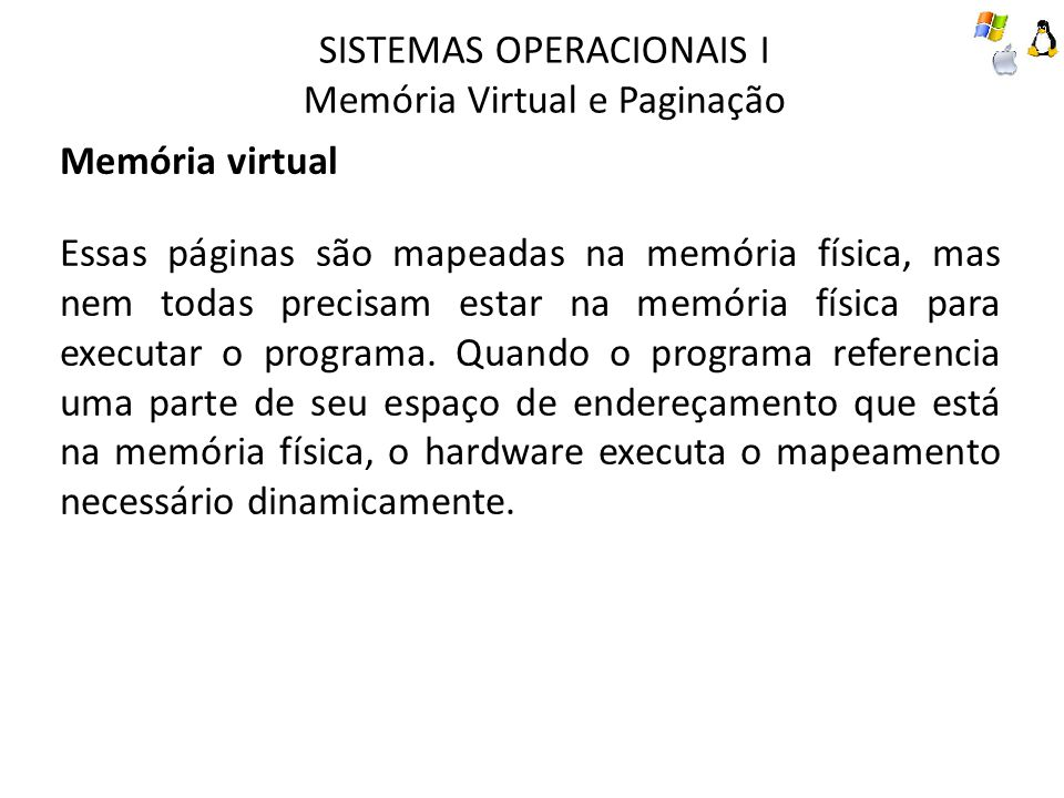 SISTEMAS OPERACIONAIS I Memória Virtual e Paginação Memória virtual Quando o programa referencia uma parte de seu espaço de endereçamento que não está em sua memória física, o sistema operacional é alertado para obter a parte que falta e reexecutar a instrução que falhou.