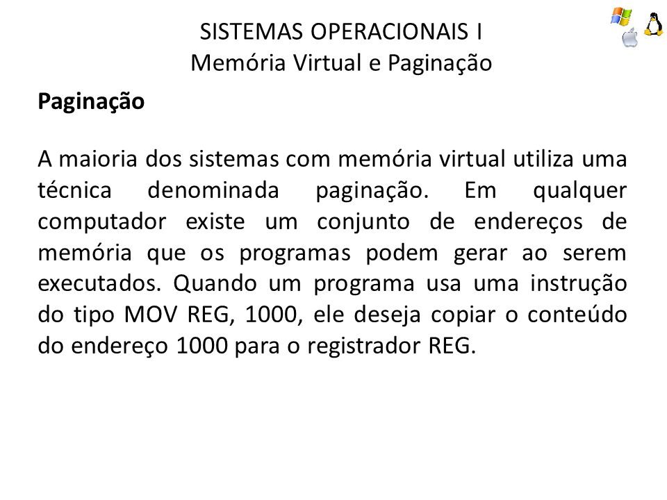 SISTEMAS OPERACIONAIS I Memória Virtual e Paginação Paginação Esses endereços gerados pelo programa são denominados endereços virtuais e constituem o espaço de endereçamento virtual.