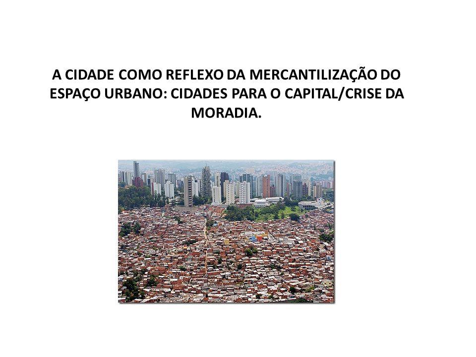 A CIDADE COMO REFLEXO DA MERCANTILIZAÇÃO DO ESPAÇO URBANO: CIDADES PARA O CAPITAL/CRISE DA MORADIA.
