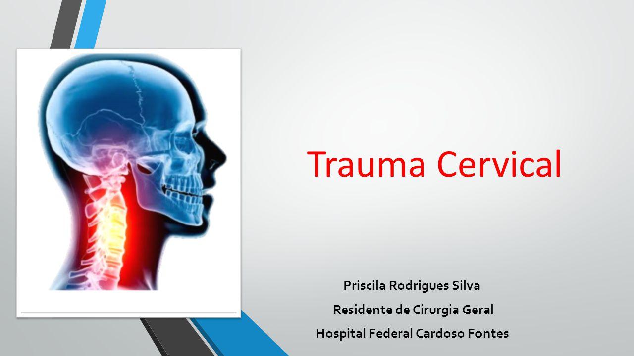 Trauma Cervical Priscila Rodrigues Silva Residente de Cirurgia Geral Hospital Federal Cardoso Fontes