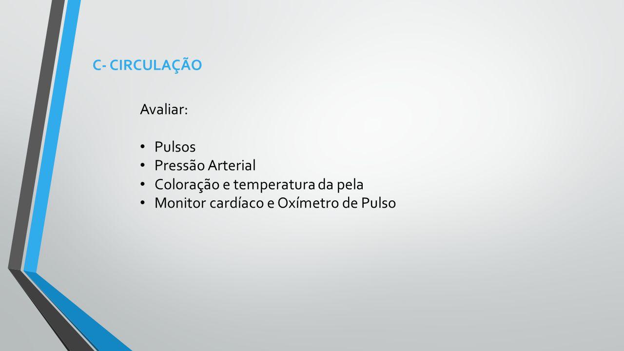 C- CIRCULAÇÃO Avaliar: Pulsos Pressão Arterial Coloração e temperatura da pela Monitor cardíaco e Oxímetro de Pulso