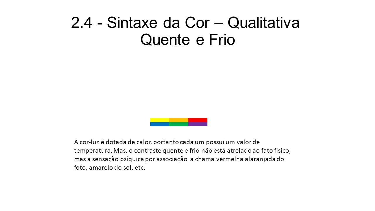 2.4 - Sintaxe da Cor – Qualitativa Quente e Frio A cor-luz é dotada de calor, portanto cada um possui um valor de temperatura. Mas, o contraste quente
