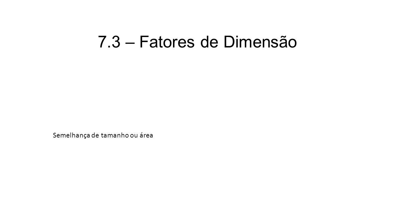 7.3 – Fatores de Dimensão Semelhança de tamanho ou área