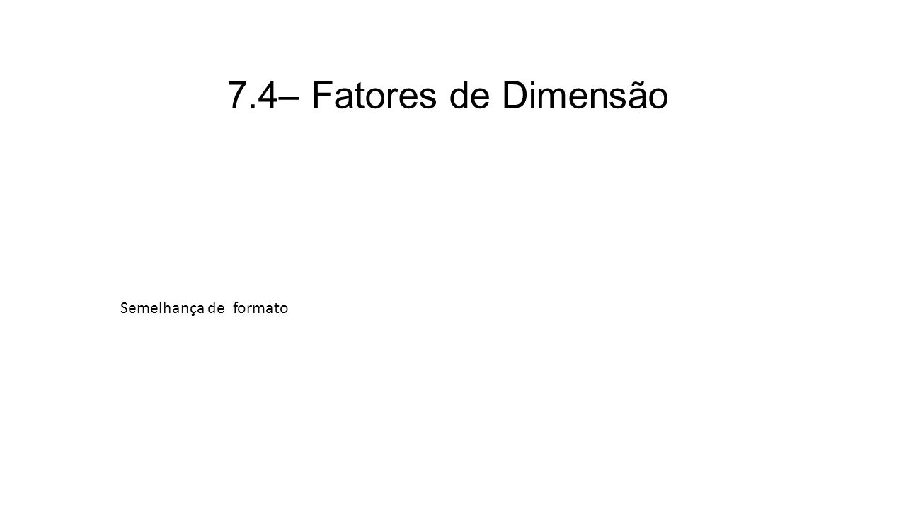 7.4– Fatores de Dimensão Semelhança de formato