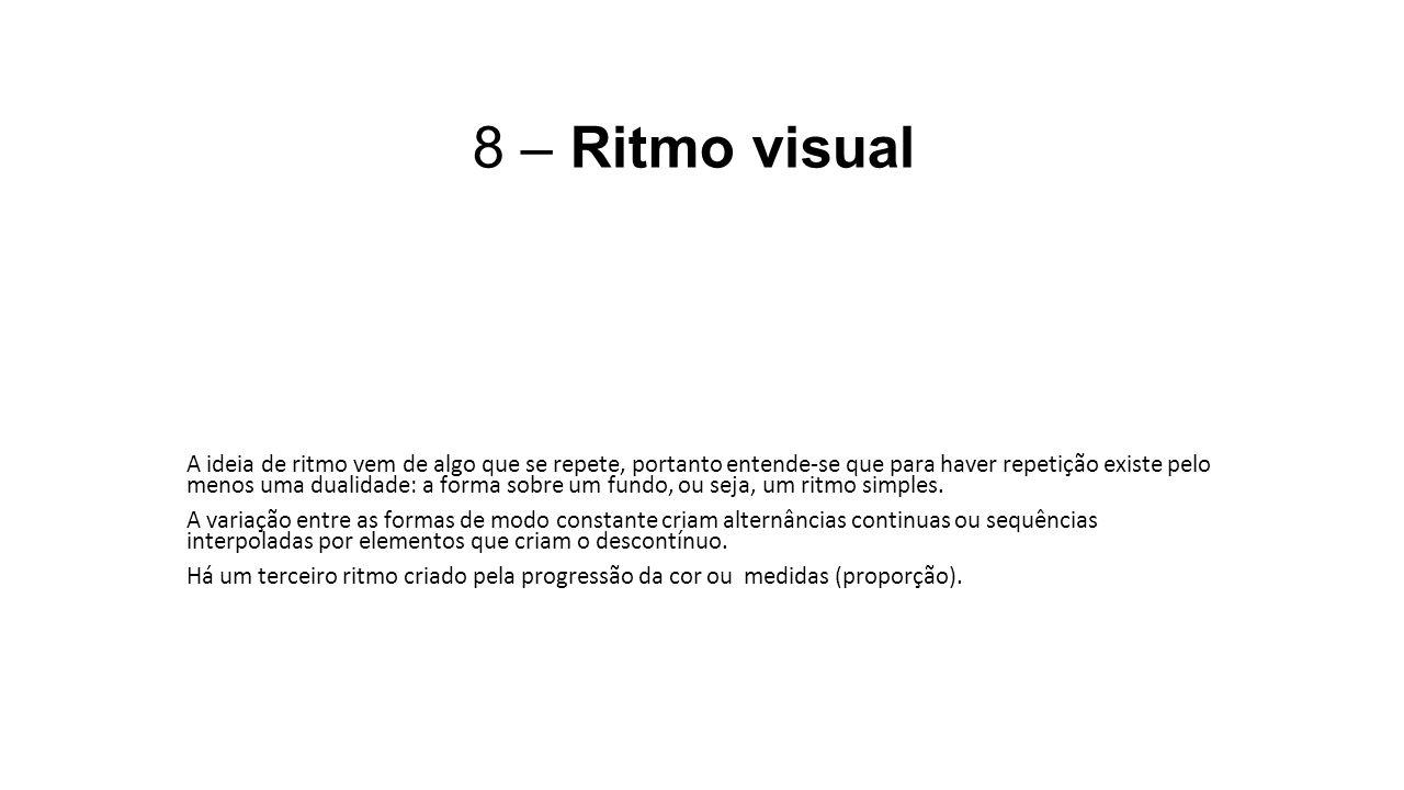 8 – Ritmo visual A ideia de ritmo vem de algo que se repete, portanto entende-se que para haver repetição existe pelo menos uma dualidade: a forma sob