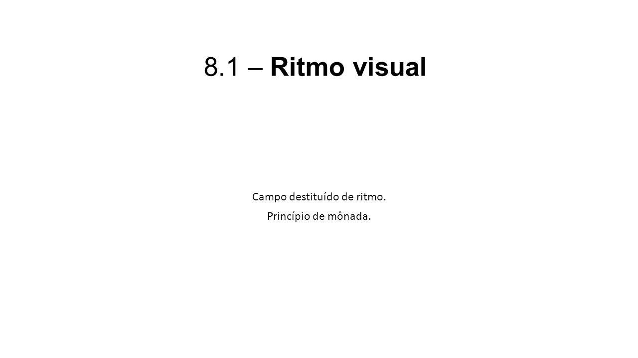 8.1 – Ritmo visual Campo destituído de ritmo. Princípio de mônada.