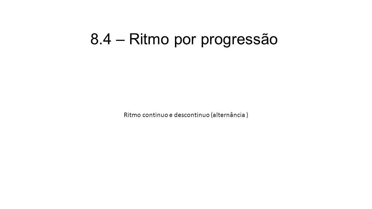8.4 – Ritmo por progressão Ritmo continuo e descontinuo (alternância )