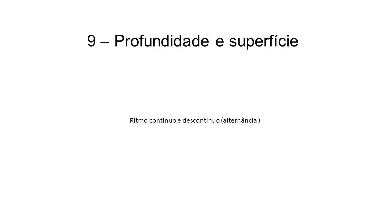 9 – Profundidade e superfície Ritmo continuo e descontinuo (alternância )