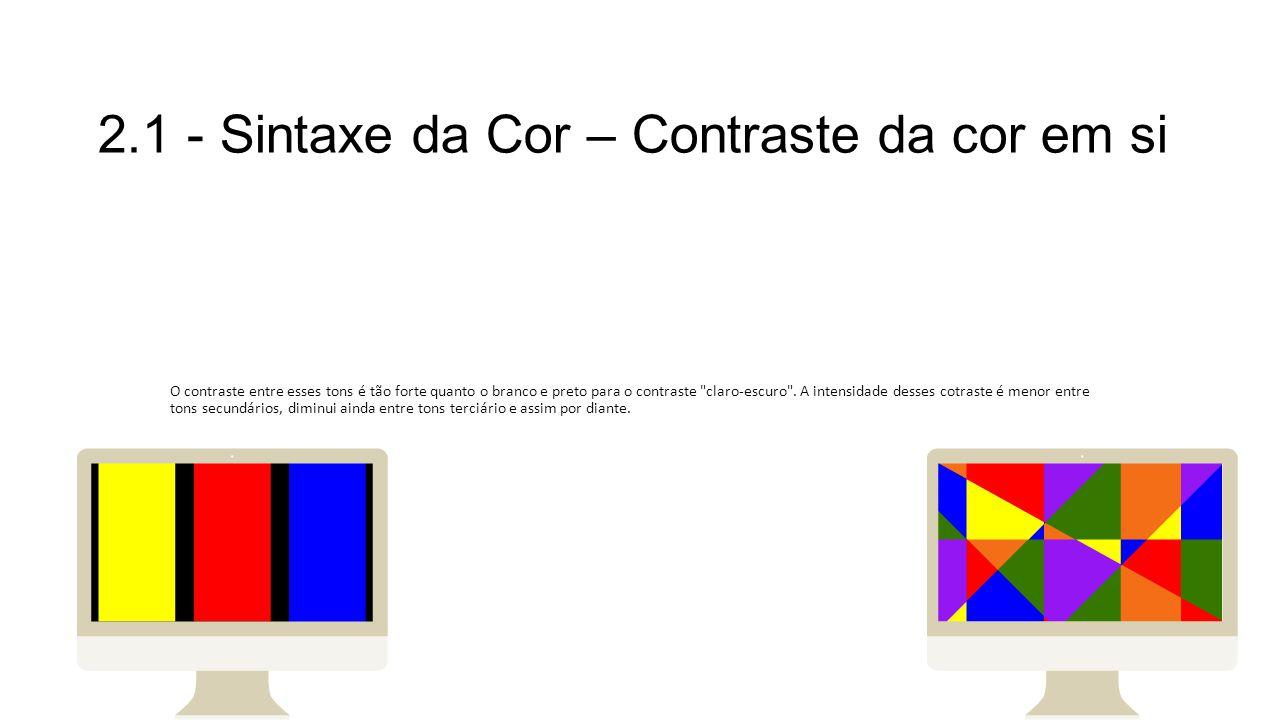 2.1 - Sintaxe da Cor – Contraste da cor em si O contraste entre esses tons é tão forte quanto o branco e preto para o contraste