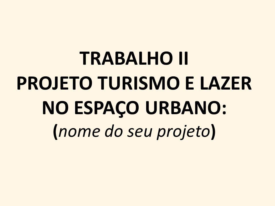 TRABALHO II PROJETO TURISMO E LAZER NO ESPAÇO URBANO: (nome do seu projeto)
