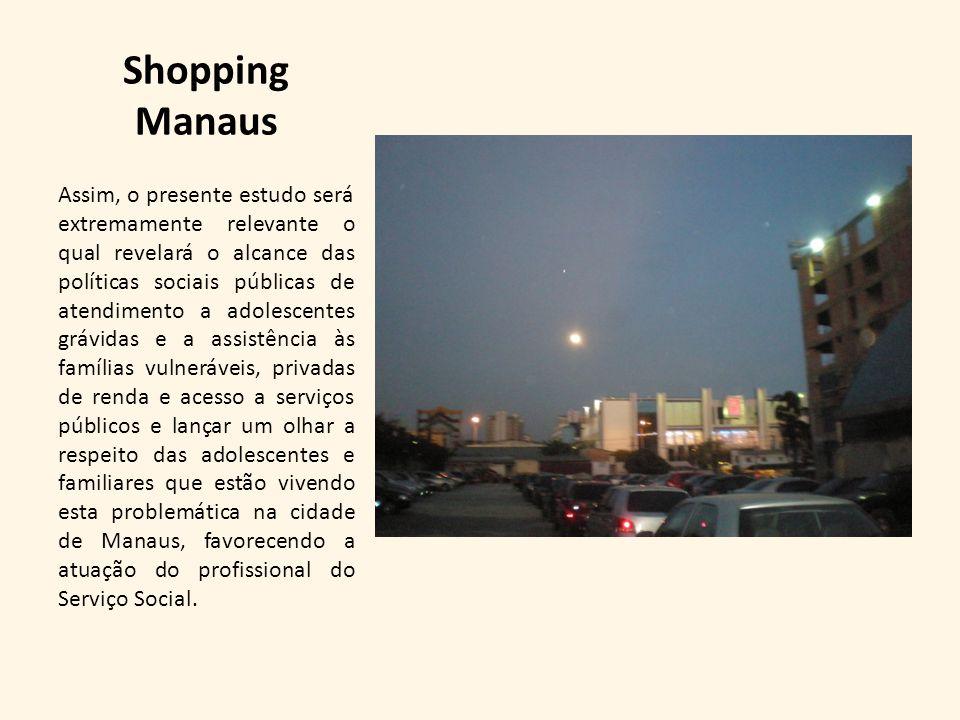 Shopping Manaus Assim, o presente estudo será extremamente relevante o qual revelará o alcance das políticas sociais públicas de atendimento a adolesc