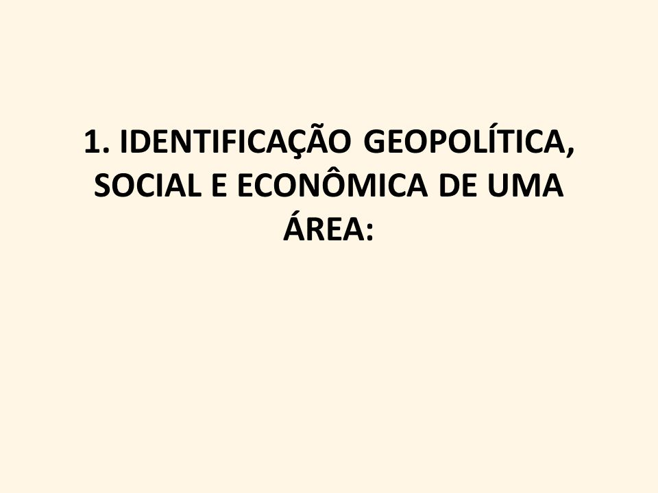1. IDENTIFICAÇÃO GEOPOLÍTICA, SOCIAL E ECONÔMICA DE UMA ÁREA: