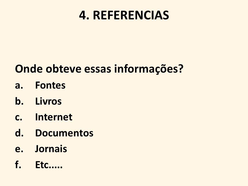 4. REFERENCIAS Onde obteve essas informações? a.Fontes b.Livros c.Internet d.Documentos e.Jornais f.Etc.....