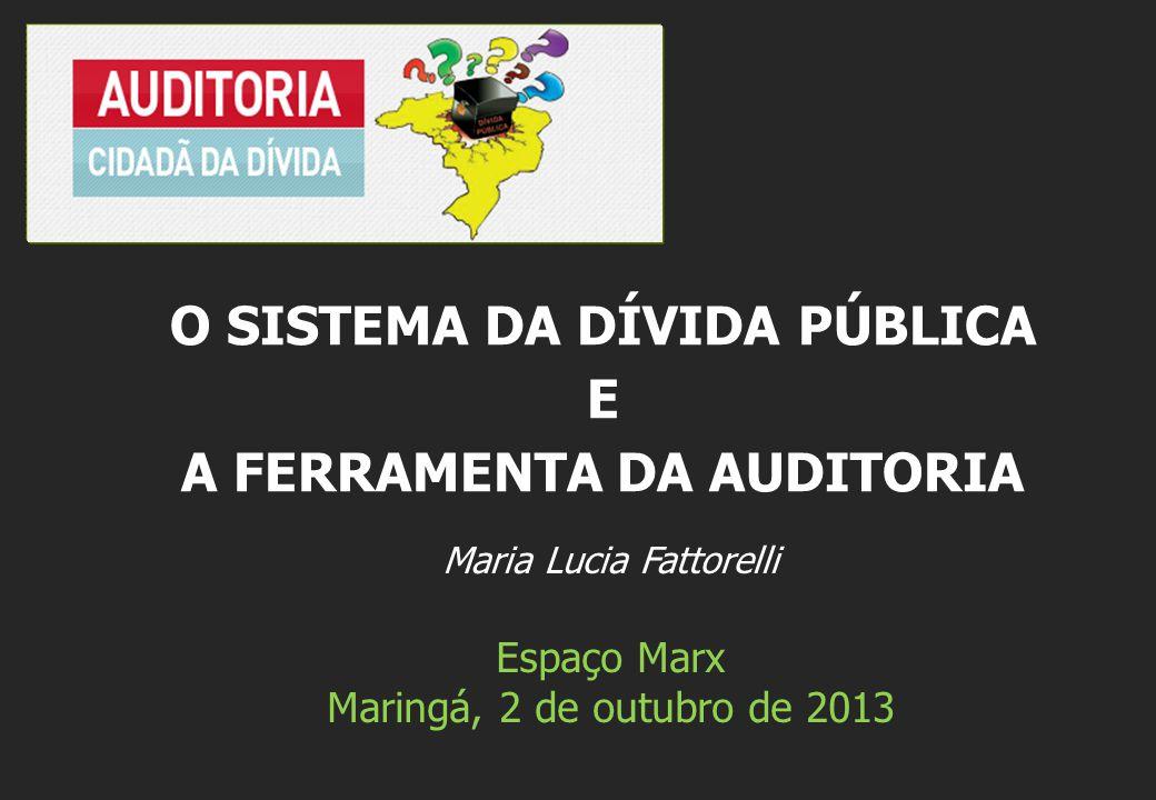 Maria Lucia Fattorelli Espaço Marx Maringá, 2 de outubro de 2013 O SISTEMA DA DÍVIDA PÚBLICA E A FERRAMENTA DA AUDITORIA