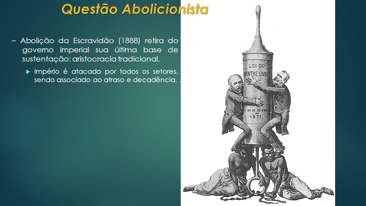 – Abolição da Escravidão (1888) retira do governo imperial sua última base de sustentação: aristocracia tradicional.