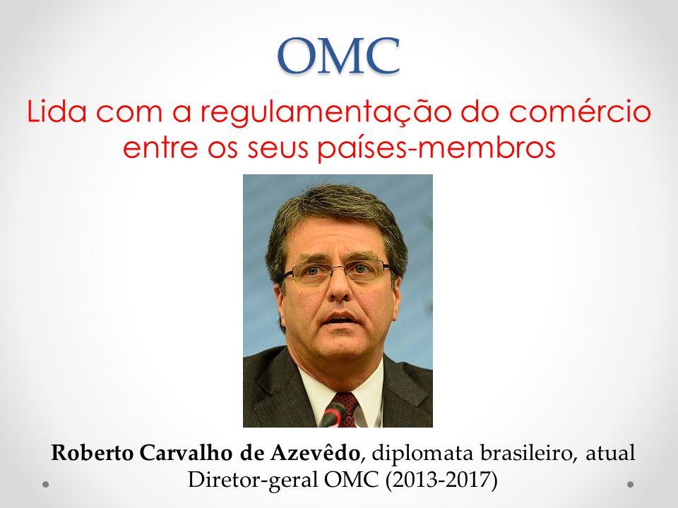 OMC Lida com a regulamentação do comércio entre os seus países-membros Roberto Carvalho de Azevêdo, diplomata brasileiro, atual Diretor-geral OMC (201