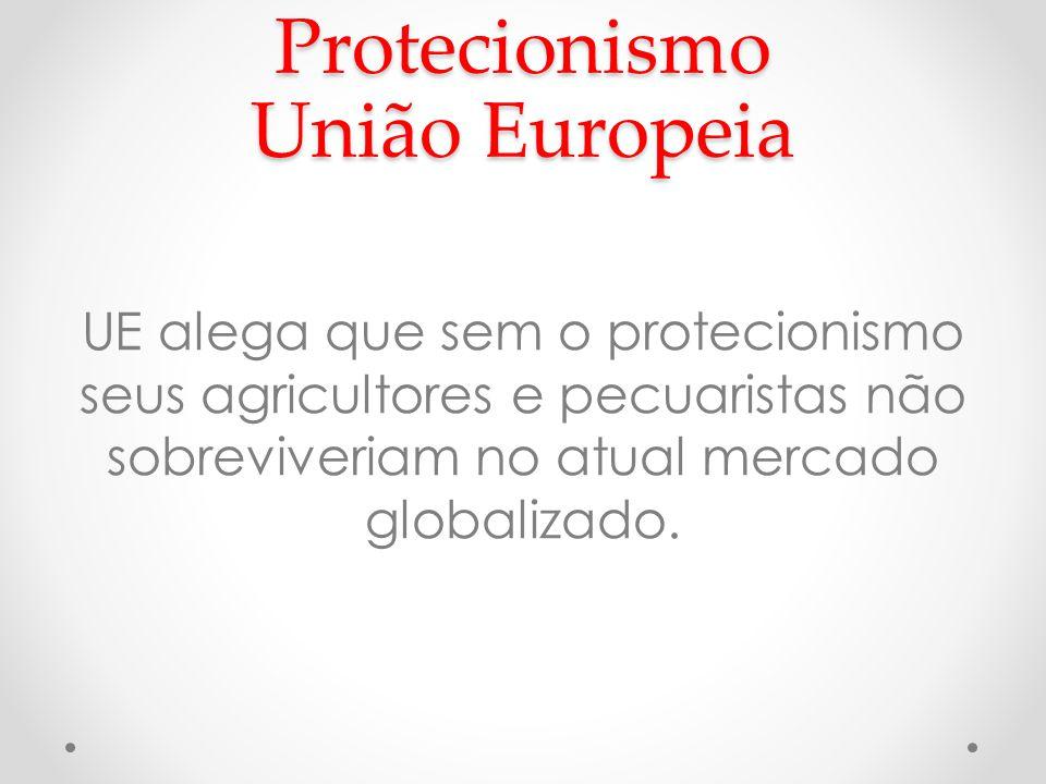 Protecionismo União Europeia UE alega que sem o protecionismo seus agricultores e pecuaristas não sobreviveriam no atual mercado globalizado.