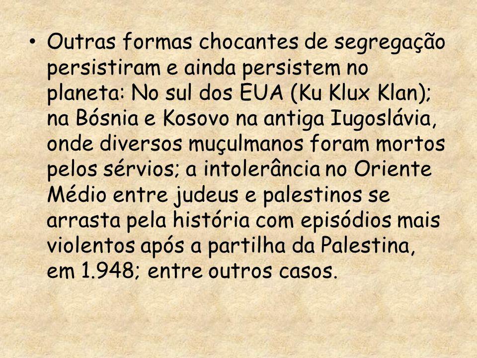 Outras formas chocantes de segregação persistiram e ainda persistem no planeta: No sul dos EUA (Ku Klux Klan); na Bósnia e Kosovo na antiga Iugoslávia