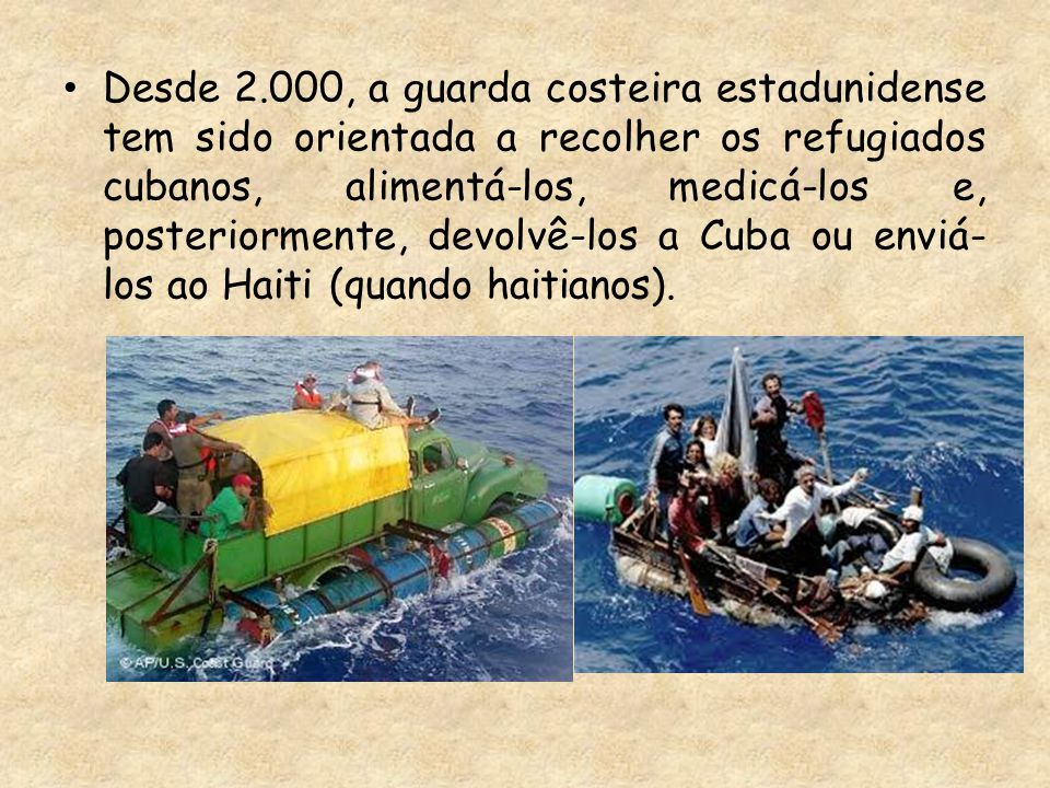 Desde 2.000, a guarda costeira estadunidense tem sido orientada a recolher os refugiados cubanos, alimentá-los, medicá-los e, posteriormente, devolvê-los a Cuba ou enviá- los ao Haiti (quando haitianos).