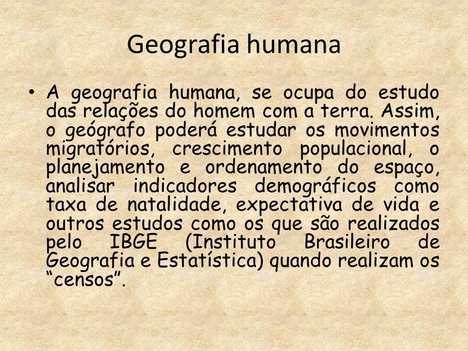 Geografia humana A geografia humana, se ocupa do estudo das relações do homem com a terra. Assim, o geógrafo poderá estudar os movimentos migratórios,